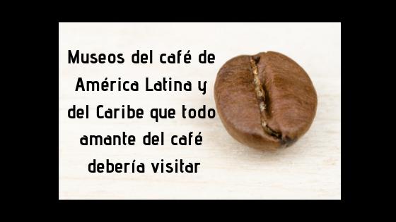 Museos del café de América Latina y del Caribe que todo amante del café debería visitar